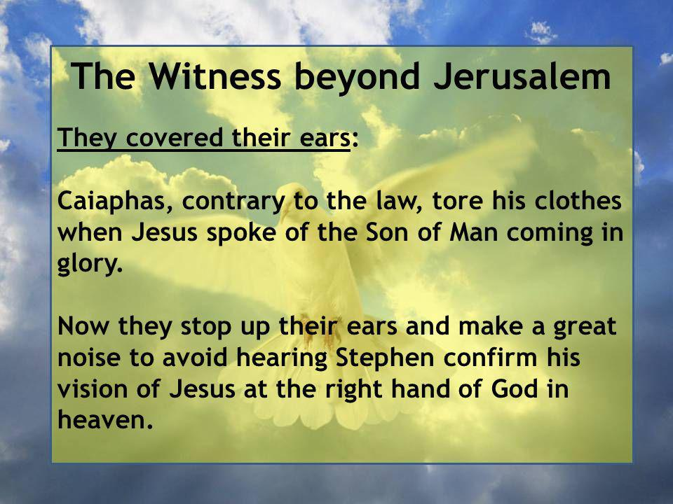 The Witness beyond Jerusalem They covered their ears: Caiaphas, contrary to the law, tore his clothes when Jesus spoke of the Son of Man coming in glory.
