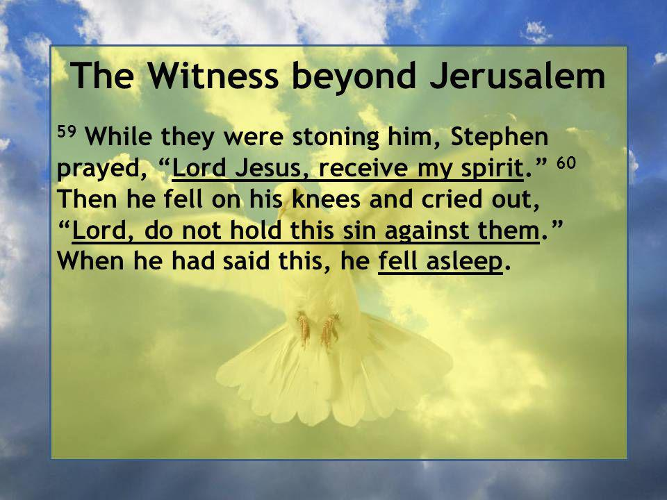The Witness beyond Jerusalem 59 While they were stoning him, Stephen prayed, Lord Jesus, receive my spirit. 60 Then he fell on his knees and cried out, Lord, do not hold this sin against them. When he had said this, he fell asleep.