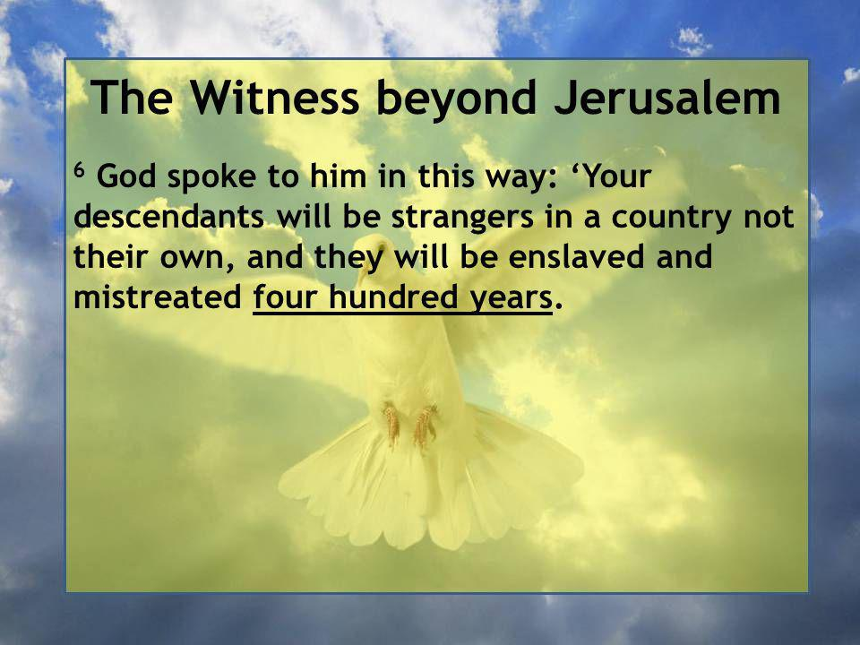 The Witness beyond Jerusalem 6 God spoke to him in this way: 'Your descendants will be strangers in a country not their own, and they will be enslaved and mistreated four hundred years.