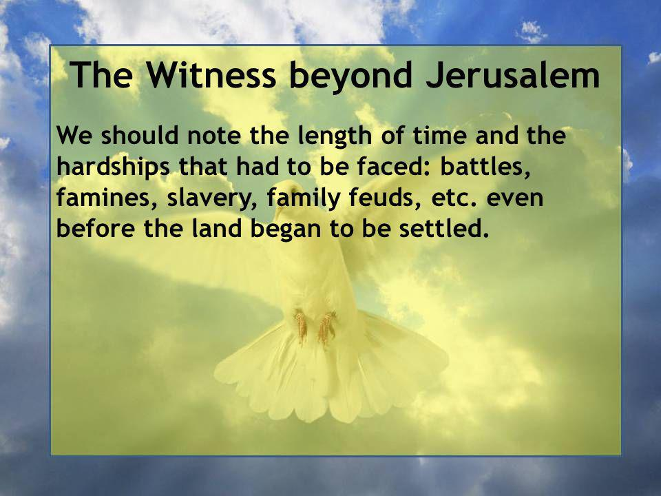 The Witness beyond Jerusalem We should note the length of time and the hardships that had to be faced: battles, famines, slavery, family feuds, etc.