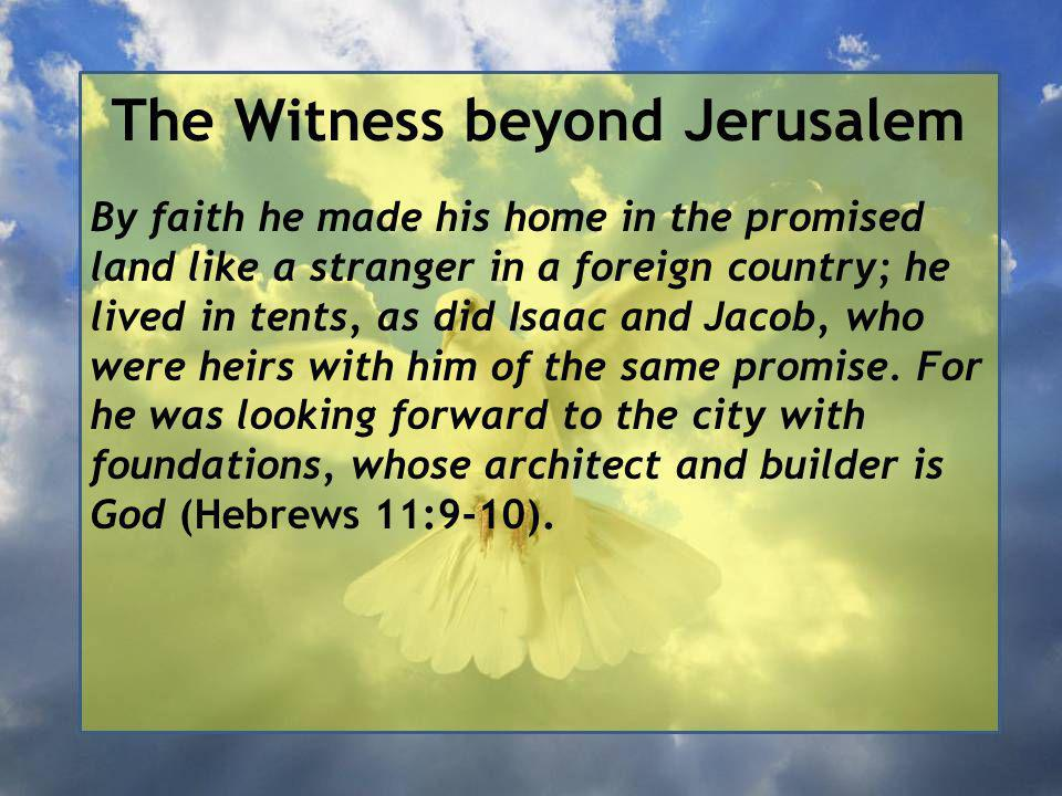 The Witness beyond Jerusalem By faith he made his home in the promised land like a stranger in a foreign country; he lived in tents, as did Isaac and Jacob, who were heirs with him of the same promise.