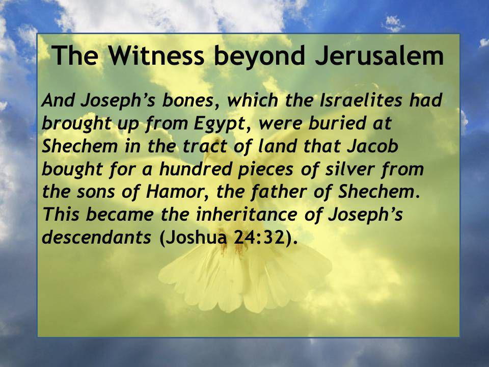 The Witness beyond Jerusalem And Joseph's bones, which the Israelites had brought up from Egypt, were buried at Shechem in the tract of land that Jacob bought for a hundred pieces of silver from the sons of Hamor, the father of Shechem.