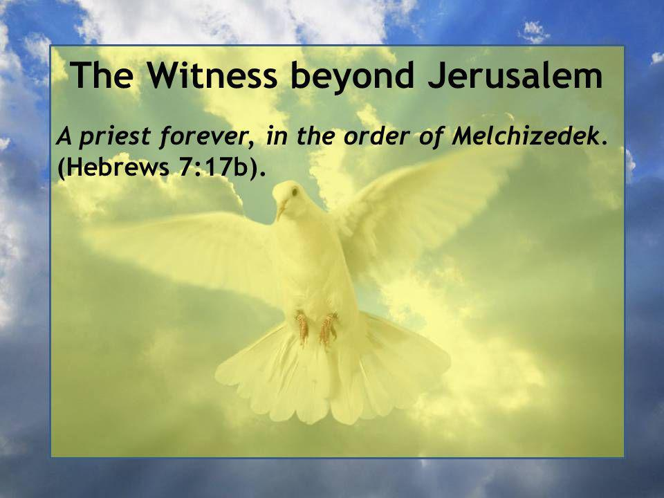 The Witness beyond Jerusalem A priest forever, in the order of Melchizedek. (Hebrews 7:17b).