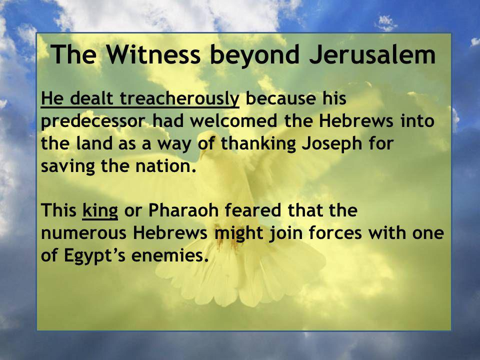 The Witness beyond Jerusalem He dealt treacherously because his predecessor had welcomed the Hebrews into the land as a way of thanking Joseph for saving the nation.