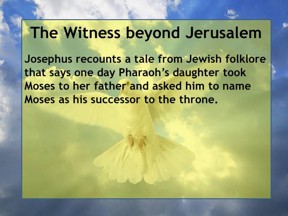 The Witness beyond Jerusalem Josephus recounts a tale from Jewish folklore that says one day Pharaoh's daughter took Moses to her father and asked him to name Moses as his successor to the throne.