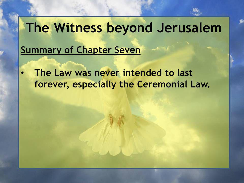 The Witness beyond Jerusalem Summary of Chapter Seven The Law was never intended to last forever, especially the Ceremonial Law.
