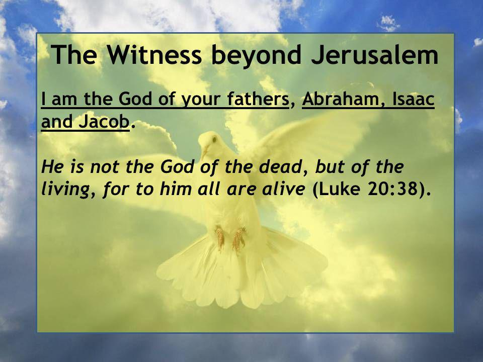 The Witness beyond Jerusalem I am the God of your fathers, Abraham, Isaac and Jacob.