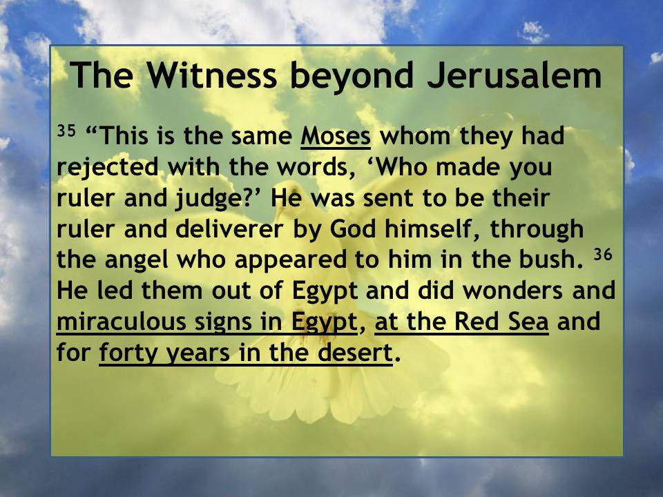 The Witness beyond Jerusalem 35 This is the same Moses whom they had rejected with the words, 'Who made you ruler and judge ' He was sent to be their ruler and deliverer by God himself, through the angel who appeared to him in the bush.