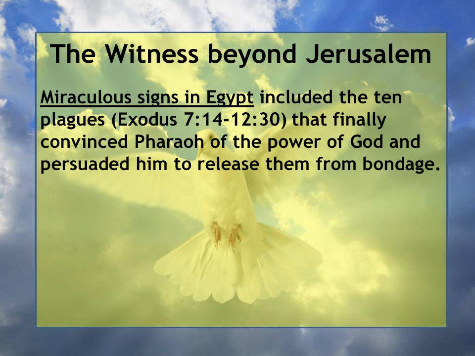 The Witness beyond Jerusalem Miraculous signs in Egypt included the ten plagues (Exodus 7:14-12:30) that finally convinced Pharaoh of the power of God and persuaded him to release them from bondage.
