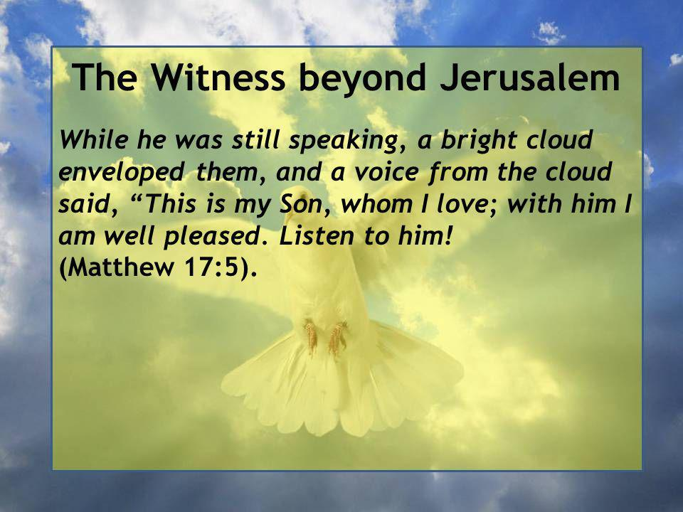 The Witness beyond Jerusalem While he was still speaking, a bright cloud enveloped them, and a voice from the cloud said, This is my Son, whom I love; with him I am well pleased.