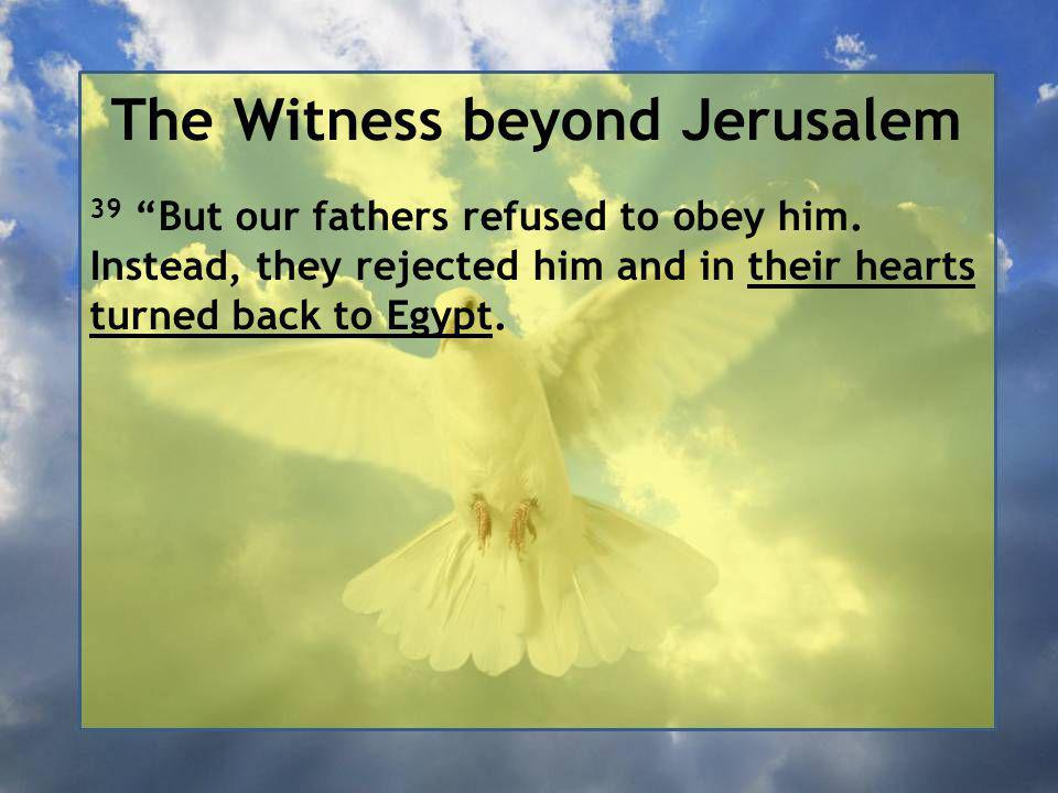 The Witness beyond Jerusalem 39 But our fathers refused to obey him.