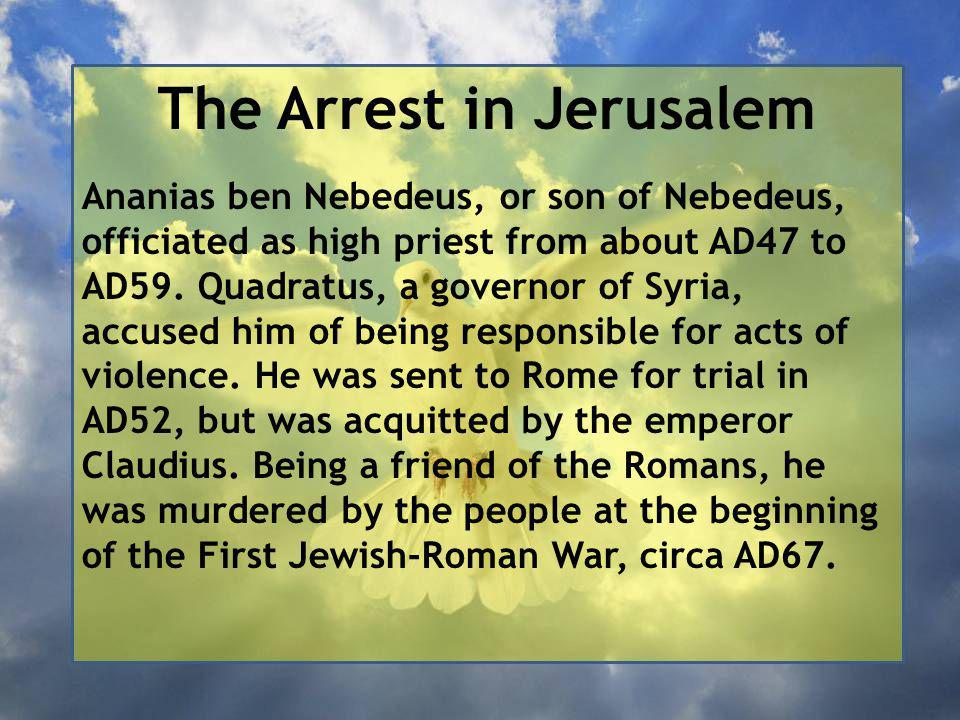 The Arrest in Jerusalem Ananias ben Nebedeus, or son of Nebedeus, officiated as high priest from about AD47 to AD59.
