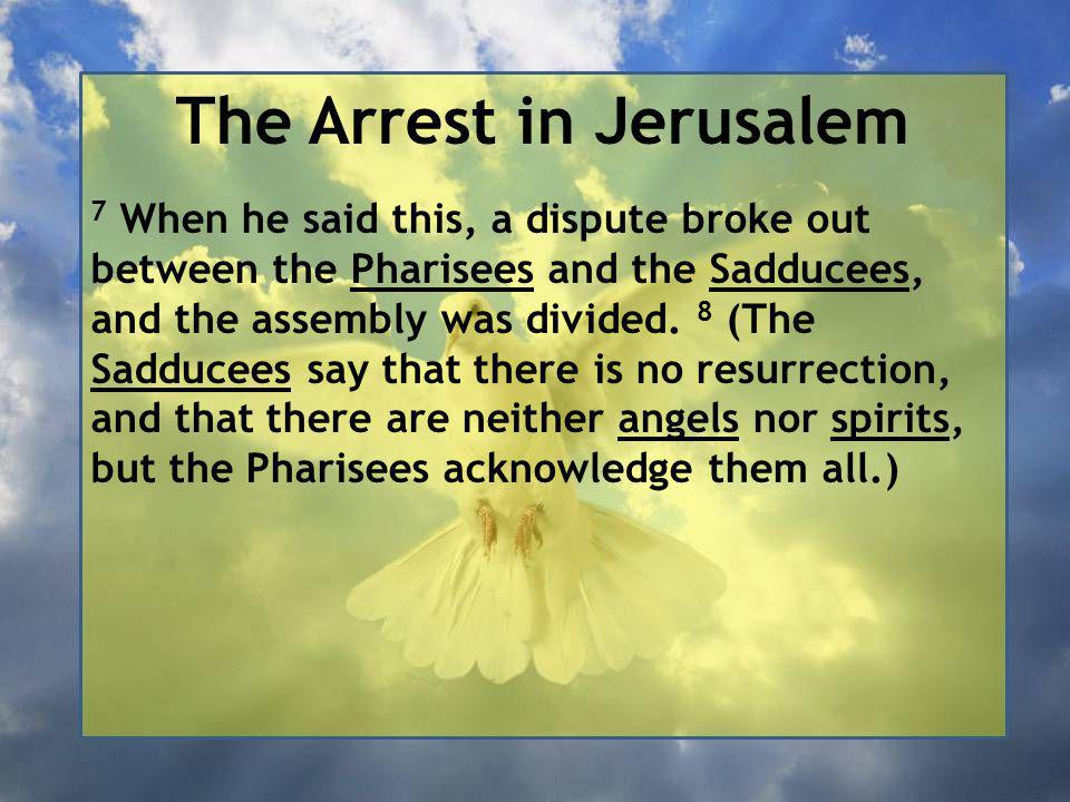 The Arrest in Jerusalem 7 When he said this, a dispute broke out between the Pharisees and the Sadducees, and the assembly was divided.