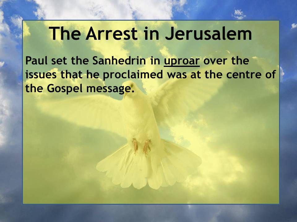 The Arrest in Jerusalem Paul set the Sanhedrin in uproar over the issues that he proclaimed was at the centre of the Gospel message.