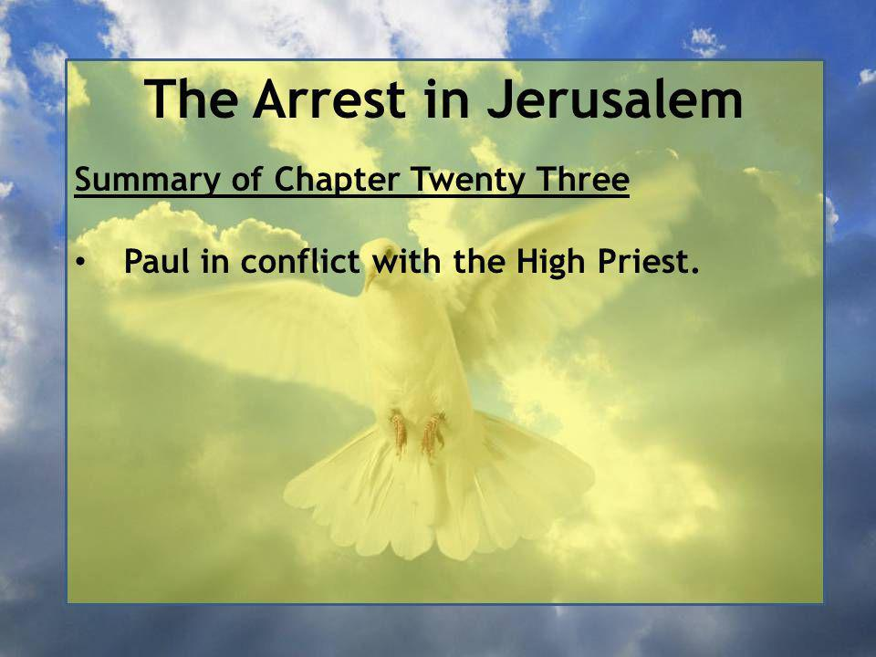 The Arrest in Jerusalem Summary of Chapter Twenty Three Paul in conflict with the High Priest.