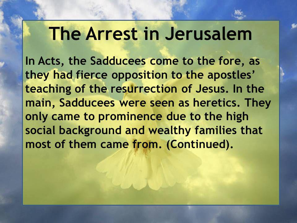 The Arrest in Jerusalem In Acts, the Sadducees come to the fore, as they had fierce opposition to the apostles' teaching of the resurrection of Jesus.