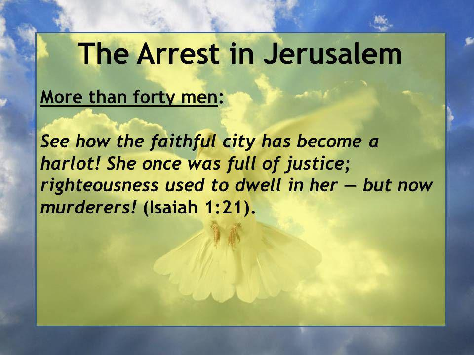 The Arrest in Jerusalem More than forty men: See how the faithful city has become a harlot.
