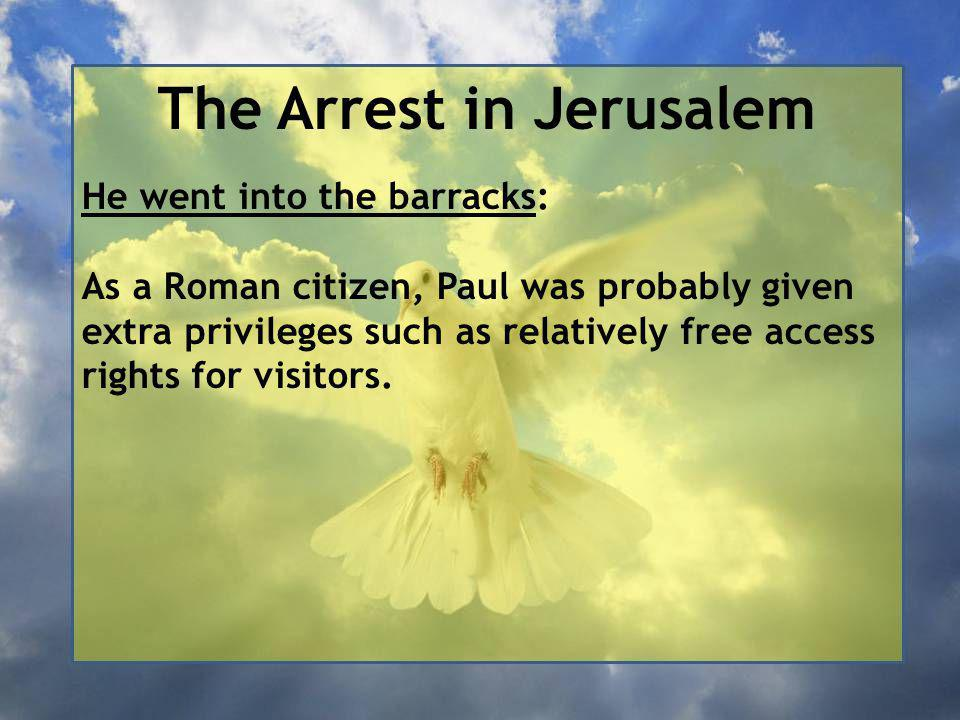The Arrest in Jerusalem He went into the barracks: As a Roman citizen, Paul was probably given extra privileges such as relatively free access rights for visitors.