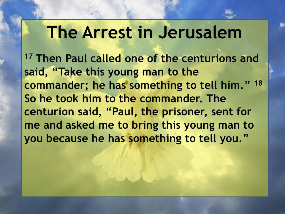 The Arrest in Jerusalem 17 Then Paul called one of the centurions and said, Take this young man to the commander; he has something to tell him. 18 So he took him to the commander.