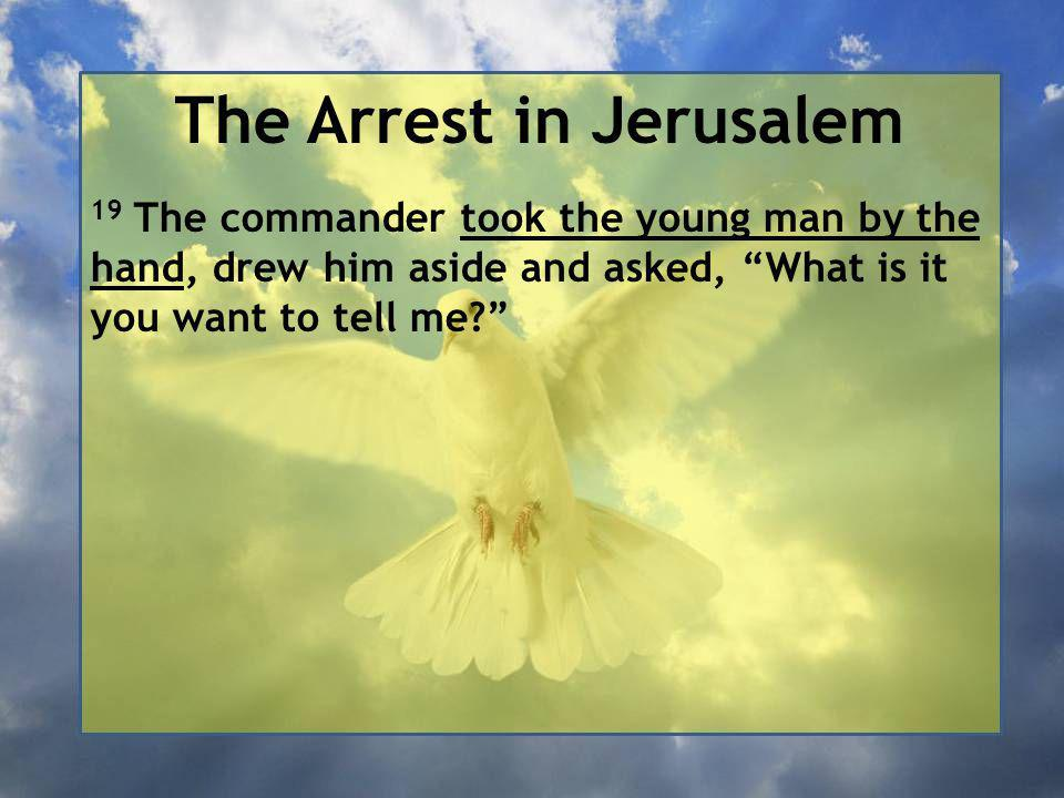 The Arrest in Jerusalem 19 The commander took the young man by the hand, drew him aside and asked, What is it you want to tell me