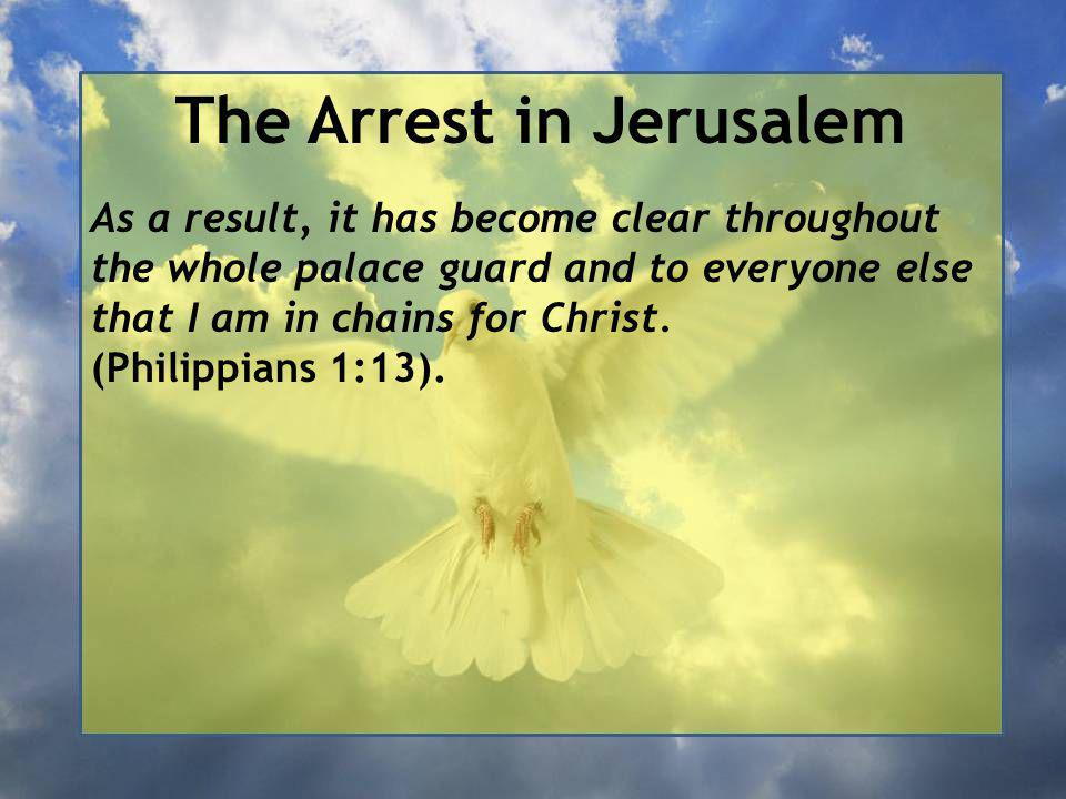 The Arrest in Jerusalem As a result, it has become clear throughout the whole palace guard and to everyone else that I am in chains for Christ.