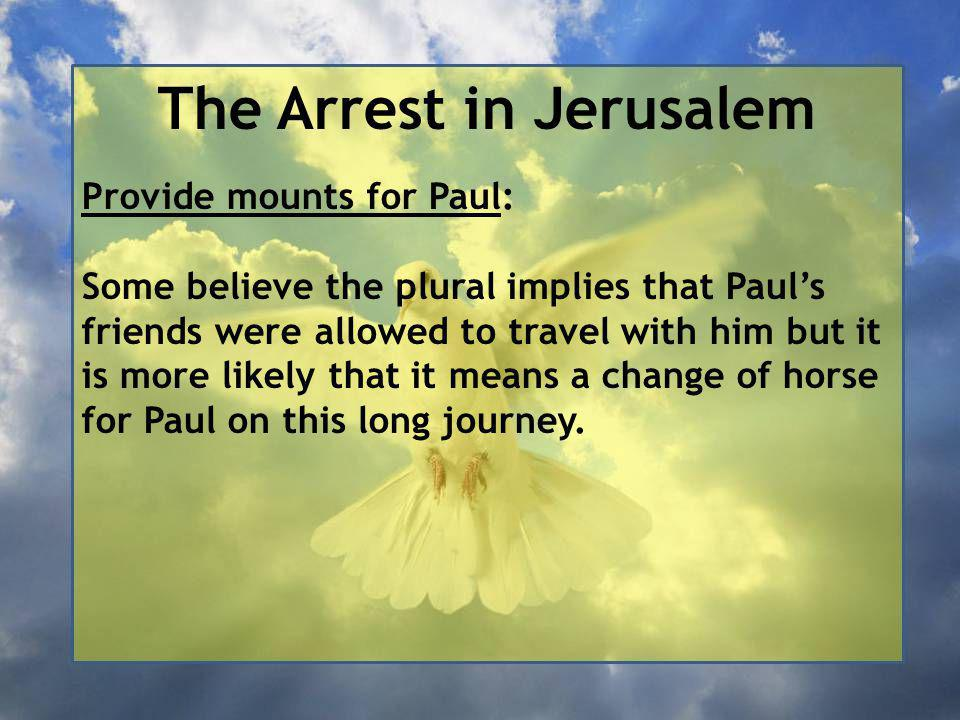 The Arrest in Jerusalem Provide mounts for Paul: Some believe the plural implies that Paul's friends were allowed to travel with him but it is more likely that it means a change of horse for Paul on this long journey.