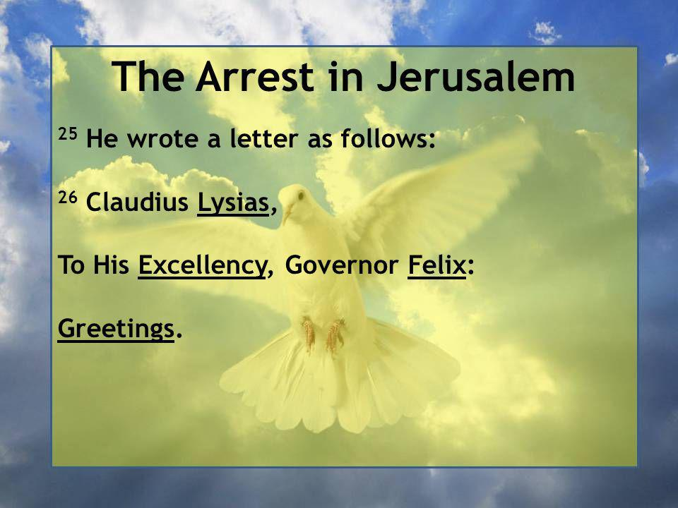 The Arrest in Jerusalem 25 He wrote a letter as follows: 26 Claudius Lysias, To His Excellency, Governor Felix: Greetings.