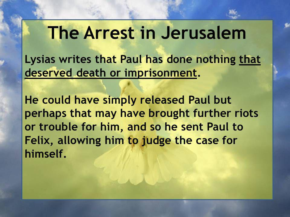 The Arrest in Jerusalem Lysias writes that Paul has done nothing that deserved death or imprisonment.