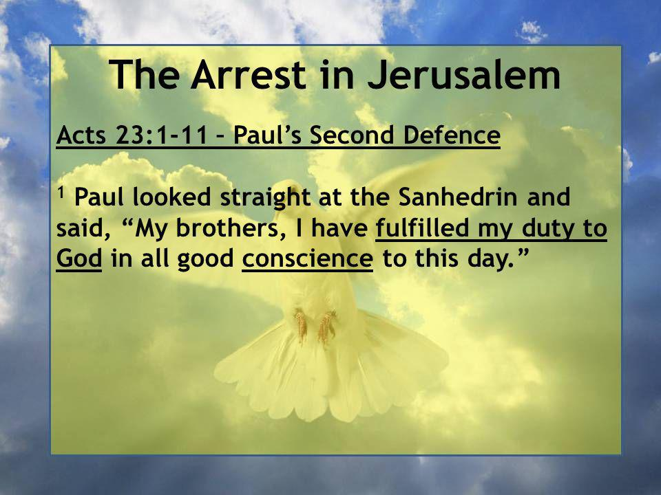 The Arrest in Jerusalem Acts 23:1-11 – Paul's Second Defence 1 Paul looked straight at the Sanhedrin and said, My brothers, I have fulfilled my duty to God in all good conscience to this day.