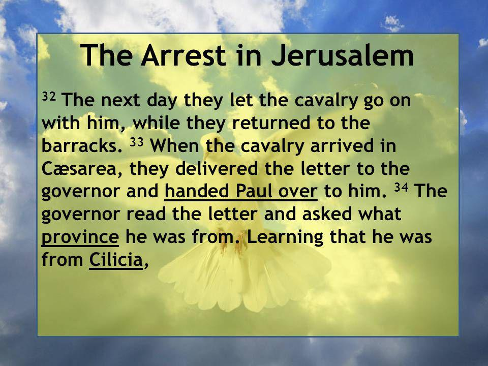 The Arrest in Jerusalem 32 The next day they let the cavalry go on with him, while they returned to the barracks.