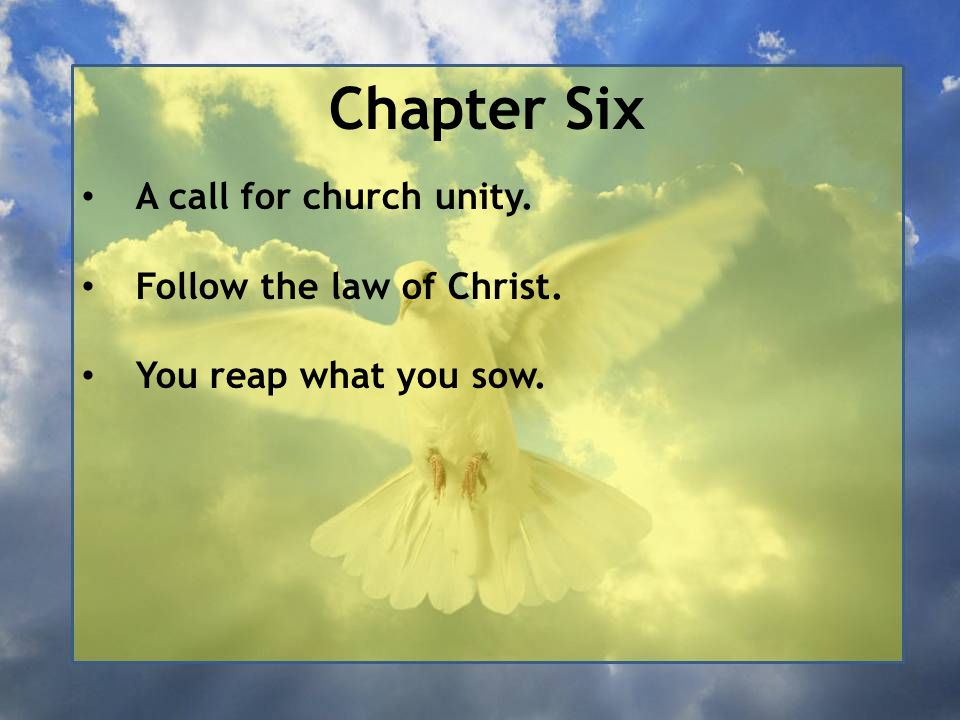 Chapter Six A call for church unity. Follow the law of Christ. You reap what you sow.