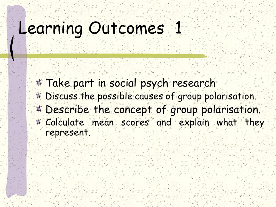 Learning Outcomes 1 Take part in social psych research Discuss the possible causes of group polarisation.
