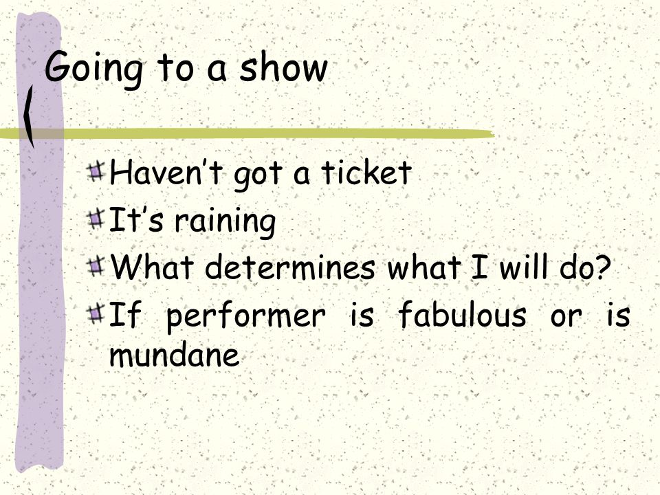Going to a show Haven't got a ticket It's raining What determines what I will do.