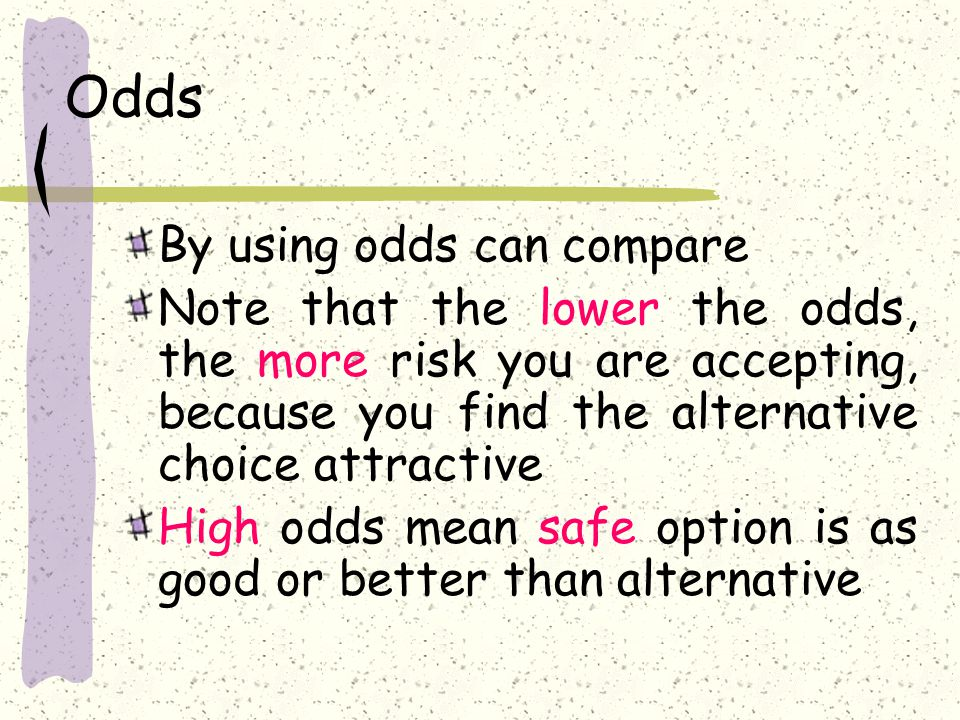 Odds By using odds can compare Note that the lower the odds, the more risk you are accepting, because you find the alternative choice attractive High odds mean safe option is as good or better than alternative