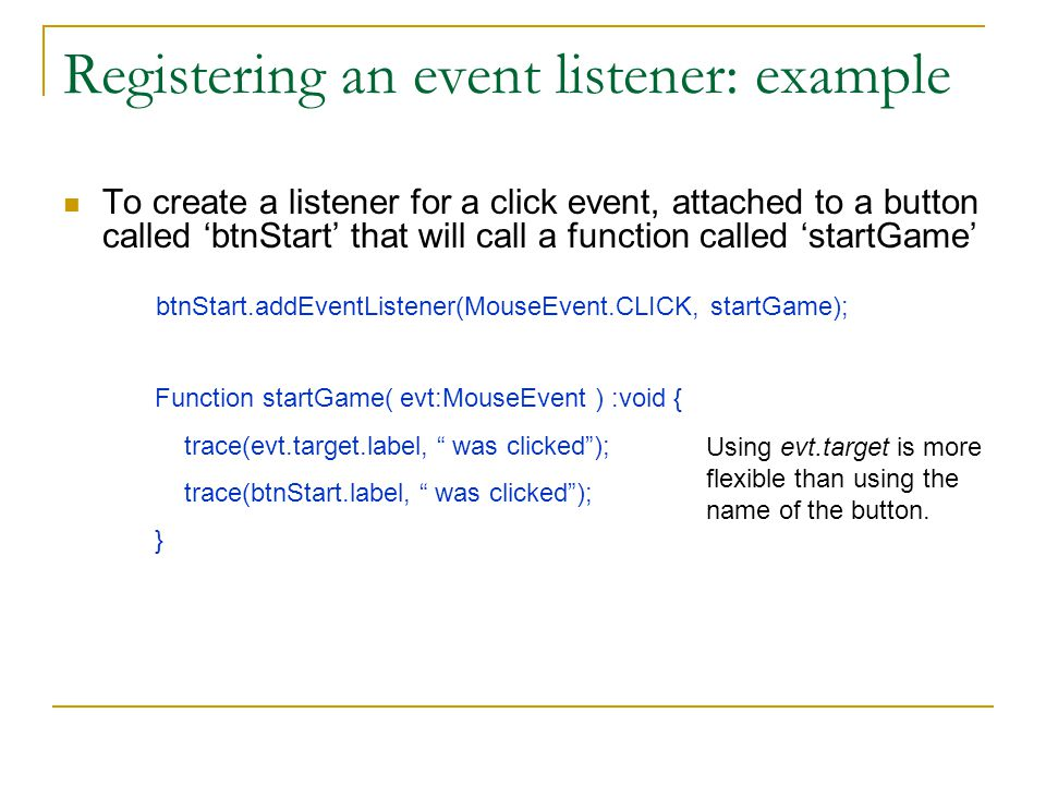 Registering an event listener: example To create a listener for a click event, attached to a button called 'btnStart' that will call a function called 'startGame' btnStart.addEventListener(MouseEvent.CLICK, startGame); Function startGame( evt:MouseEvent ) :void { trace(evt.target.label, was clicked ); trace(btnStart.label, was clicked ); } Using evt.target is more flexible than using the name of the button.