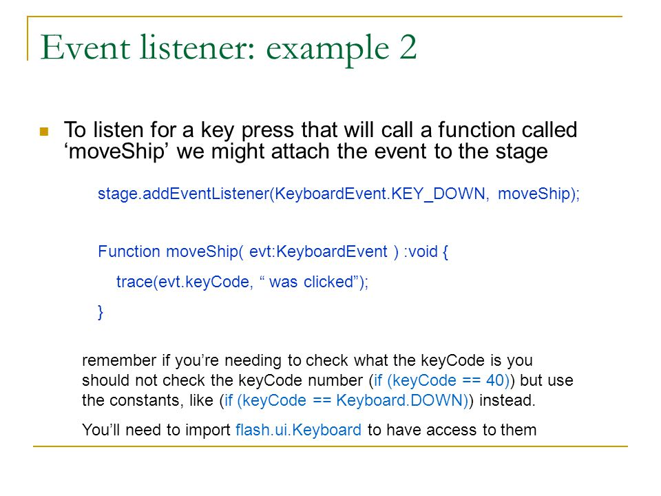 Event listener: example 2 stage.addEventListener(KeyboardEvent.KEY_DOWN, moveShip); To listen for a key press that will call a function called 'moveShip' we might attach the event to the stage Function moveShip( evt:KeyboardEvent ) :void { trace(evt.keyCode, was clicked ); } remember if you're needing to check what the keyCode is you should not check the keyCode number (if (keyCode == 40)) but use the constants, like (if (keyCode == Keyboard.DOWN)) instead.