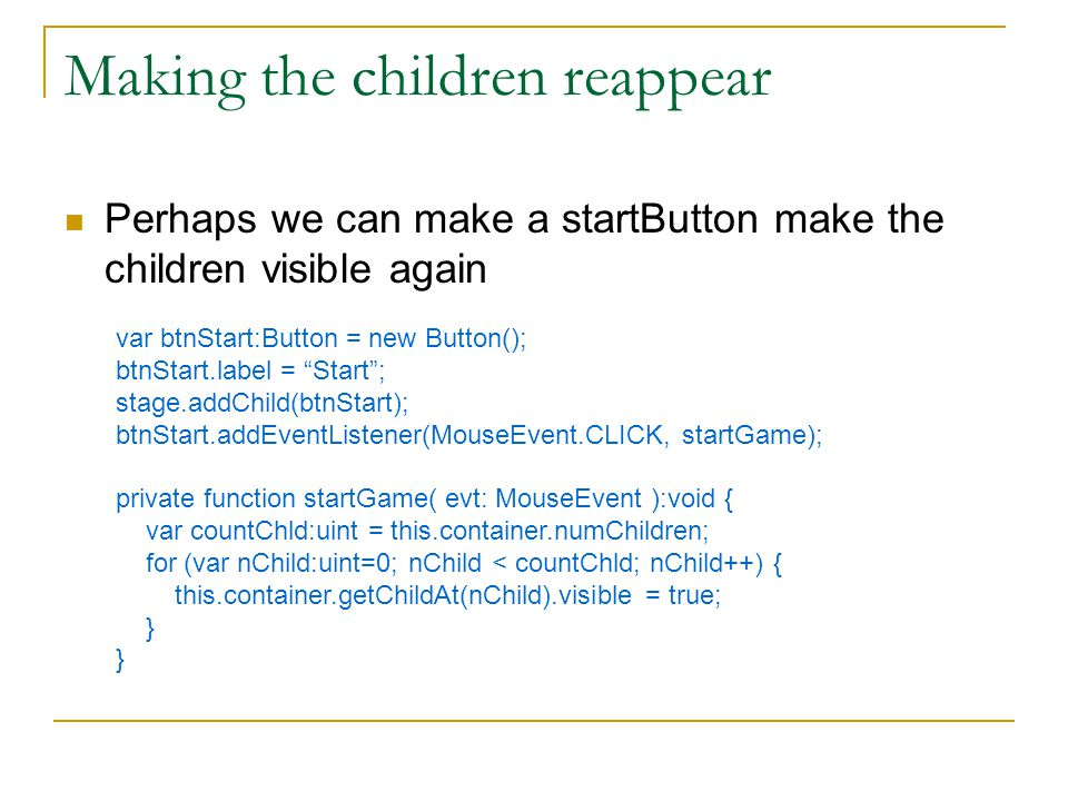Making the children reappear Perhaps we can make a startButton make the children visible again var btnStart:Button = new Button(); btnStart.label = Start ; stage.addChild(btnStart); btnStart.addEventListener(MouseEvent.CLICK, startGame); private function startGame( evt: MouseEvent ):void { var countChld:uint = this.container.numChildren; for (var nChild:uint=0; nChild < countChld; nChild++) { this.container.getChildAt(nChild).visible = true; } }