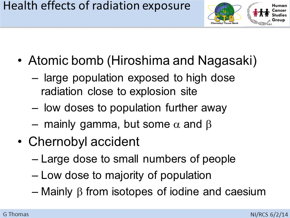 G Thomas NI/RCS 6/2/14 Atomic bomb (Hiroshima and Nagasaki) – large population exposed to high dose radiation close to explosion site – low doses to population further away – mainly gamma, but some  and  Chernobyl accident –Large dose to small numbers of people –Low dose to majority of population –Mainly  from isotopes of iodine and caesium Health effects of radiation exposure