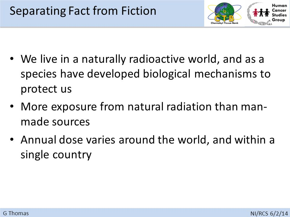 G Thomas NI/RCS 6/2/14 Separating Fact from Fiction We live in a naturally radioactive world, and as a species have developed biological mechanisms to protect us More exposure from natural radiation than man- made sources Annual dose varies around the world, and within a single country