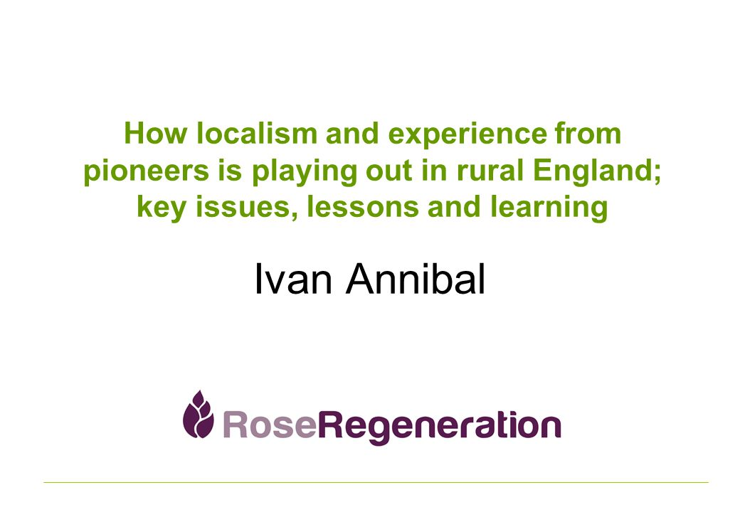 How localism and experience from pioneers is playing out in rural England; key issues, lessons and learning Ivan Annibal