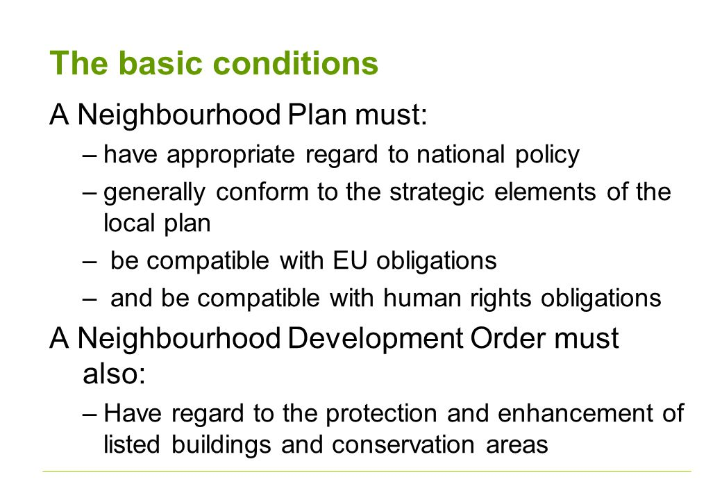The basic conditions A Neighbourhood Plan must: –have appropriate regard to national policy –generally conform to the strategic elements of the local plan – be compatible with EU obligations – and be compatible with human rights obligations A Neighbourhood Development Order must also: –Have regard to the protection and enhancement of listed buildings and conservation areas