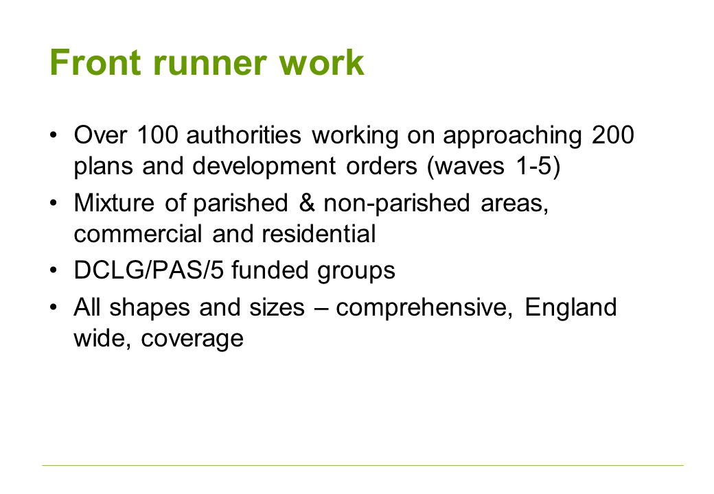 Front runner work Over 100 authorities working on approaching 200 plans and development orders (waves 1-5) Mixture of parished & non-parished areas, commercial and residential DCLG/PAS/5 funded groups All shapes and sizes – comprehensive, England wide, coverage