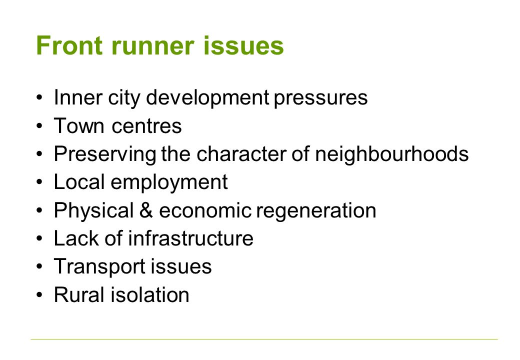 Front runner issues Inner city development pressures Town centres Preserving the character of neighbourhoods Local employment Physical & economic regeneration Lack of infrastructure Transport issues Rural isolation