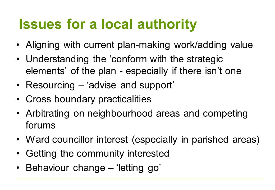 Issues for a local authority Aligning with current plan-making work/adding value Understanding the 'conform with the strategic elements' of the plan - especially if there isn't one Resourcing – 'advise and support' Cross boundary practicalities Arbitrating on neighbourhood areas and competing forums Ward councillor interest (especially in parished areas) Getting the community interested Behaviour change – 'letting go'