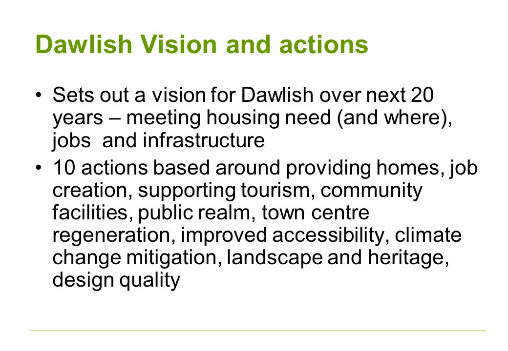 Dawlish Vision and actions Sets out a vision for Dawlish over next 20 years – meeting housing need (and where), jobs and infrastructure 10 actions based around providing homes, job creation, supporting tourism, community facilities, public realm, town centre regeneration, improved accessibility, climate change mitigation, landscape and heritage, design quality