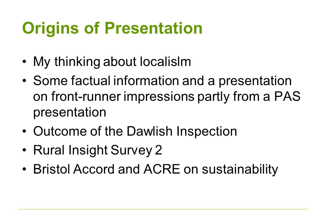 Origins of Presentation My thinking about localislm Some factual information and a presentation on front-runner impressions partly from a PAS presentation Outcome of the Dawlish Inspection Rural Insight Survey 2 Bristol Accord and ACRE on sustainability