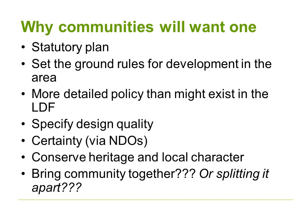 Why communities will want one Statutory plan Set the ground rules for development in the area More detailed policy than might exist in the LDF Specify design quality Certainty (via NDOs) Conserve heritage and local character Bring community together .