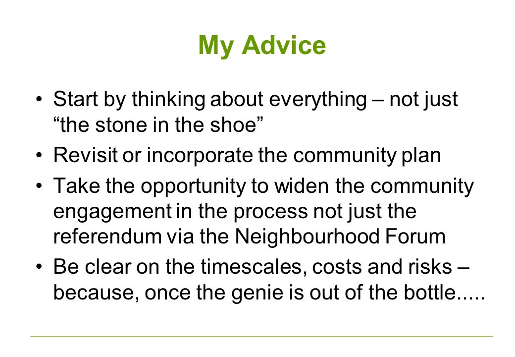 My Advice Start by thinking about everything – not just the stone in the shoe Revisit or incorporate the community plan Take the opportunity to widen the community engagement in the process not just the referendum via the Neighbourhood Forum Be clear on the timescales, costs and risks – because, once the genie is out of the bottle.....