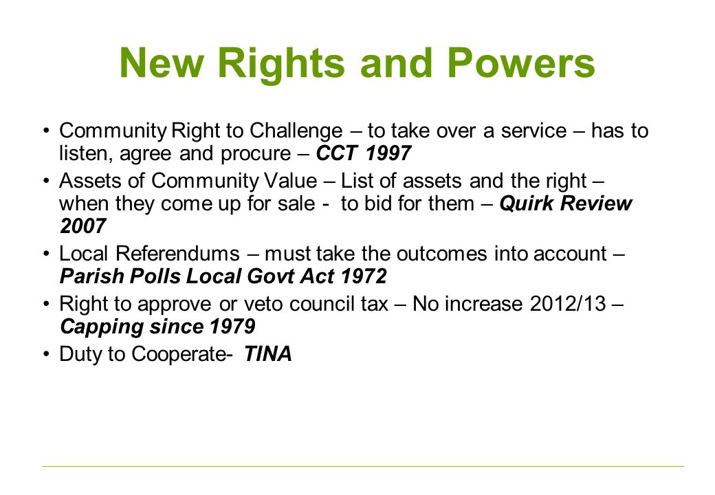 New Rights and Powers Community Right to Challenge – to take over a service – has to listen, agree and procure – CCT 1997 Assets of Community Value – List of assets and the right – when they come up for sale - to bid for them – Quirk Review 2007 Local Referendums – must take the outcomes into account – Parish Polls Local Govt Act 1972 Right to approve or veto council tax – No increase 2012/13 – Capping since 1979 Duty to Cooperate- TINA