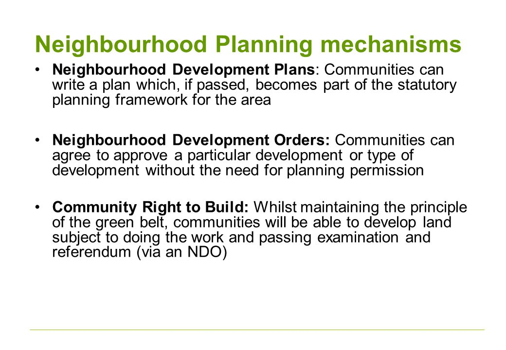 Neighbourhood Planning mechanisms Neighbourhood Development Plans: Communities can write a plan which, if passed, becomes part of the statutory planning framework for the area Neighbourhood Development Orders: Communities can agree to approve a particular development or type of development without the need for planning permission Community Right to Build: Whilst maintaining the principle of the green belt, communities will be able to develop land subject to doing the work and passing examination and referendum (via an NDO)